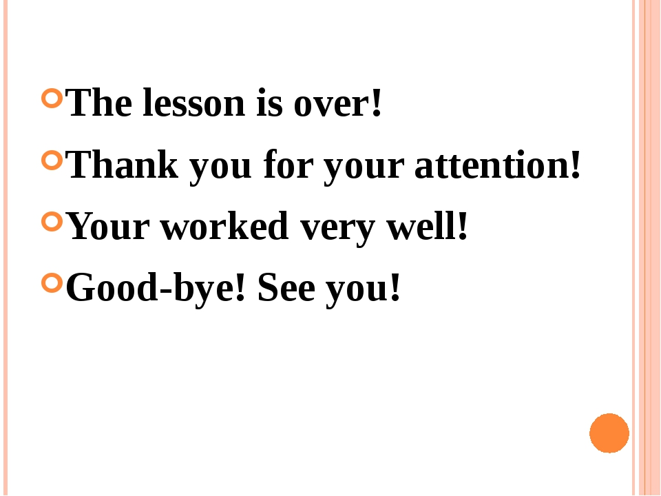 The lesson is over! Thank you for your attention! Your worked very well! Good...