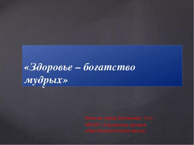 «Здоровье – богатство мудрых» Иванова Арина Евгеньевна 9 кл. МКОУ «Сергинская...