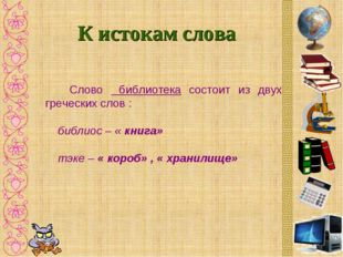К истокам слова Слово библиотека состоит из двух греческих слов : библиос – «