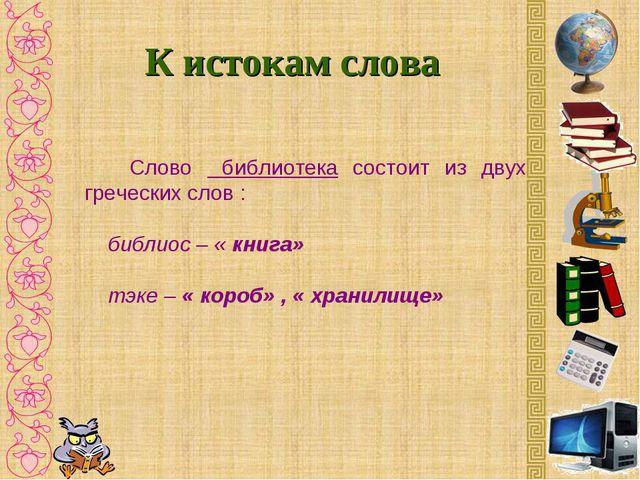К истокам слова Слово библиотека состоит из двух греческих слов : библиос – «...