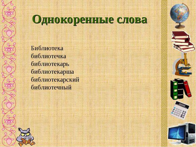 Однокоренные слова Библиотека библиотечка библиотекарь библиотекарша библиоте...