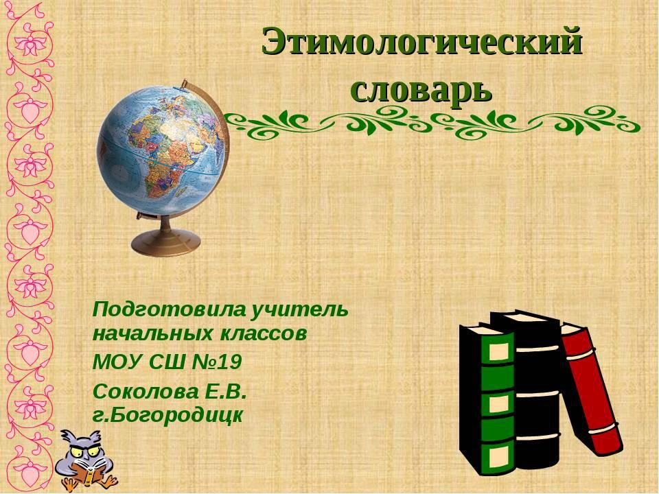 Этимологический словарь Подготовила учитель начальных классов МОУ СШ №19 Соко...