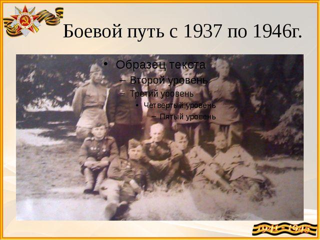 Боевой путь с 1937 по 1946г.