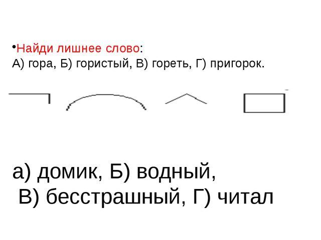 Найди лишнее слово: А) гора, Б) гористый, В) гореть, Г) пригорок. а) домик, Б...