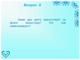 Вопрос 6 Какие два цвета присутствуют на флаге Казахстана? Что они символизи