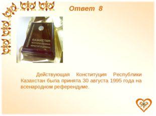 Ответ 8 Действующая Конституция Республики Казахстан была принята 30 августа