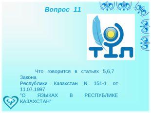 Вопрос 11 Что говорится в статьях 5,6,7 Закона Республики Казахстан N 151-1