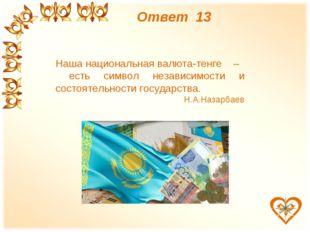 Ответ 13 Наша национальная валюта-тенге – есть символ независимости и состоят