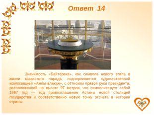 Ответ 14 Значимость «Байтерека», как символа нового этапа в жизни казахского