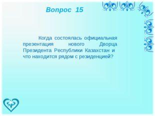 Вопрос 15 Когда состоялась официальная презентация нового Дворца Президента