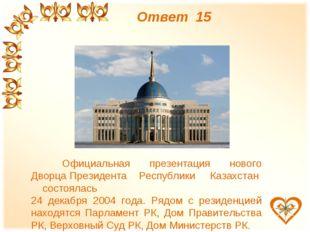 Ответ 15 Официальная презентация нового Дворца Президента Республики Казахст