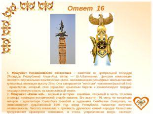 Ответ 16 1. Монумент Независимости Казахстана – памятник на центральной площа