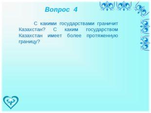 Вопрос 4 С какими государствами граничит Казахстан? С каким государством Каз