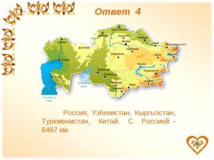 Ответ 4 Россия, Узбекистан, Кыргызстан, Туркменистан, Китай. С Россией - 646