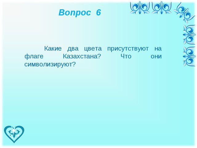 Вопрос 6 Какие два цвета присутствуют на флаге Казахстана? Что они символизи...