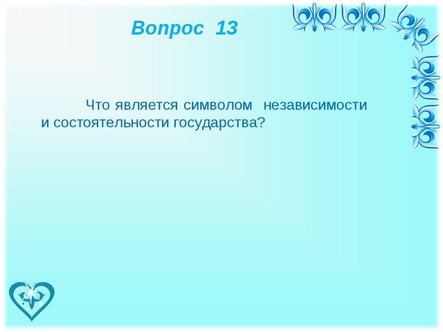 Вопрос 13 Что является символом независимости и состоятельности государства?
