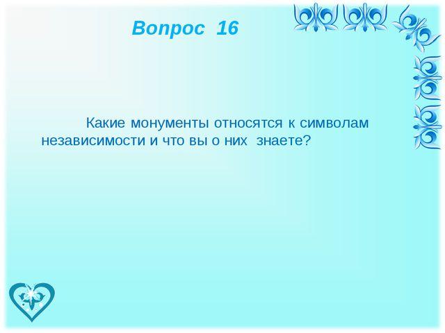 Вопрос 16 Какие монументы относятся к символам независимости и что вы о них...