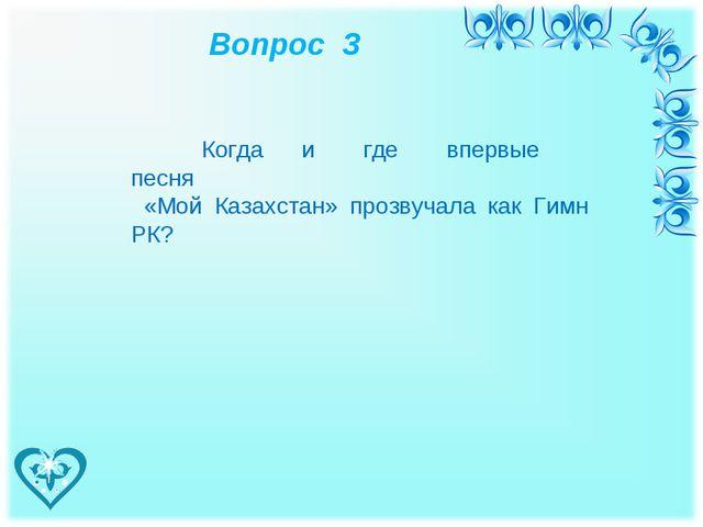 Вопрос 3 Когда и где впервые песня «Мой Казахстан» прозвучала как Гимн РК?