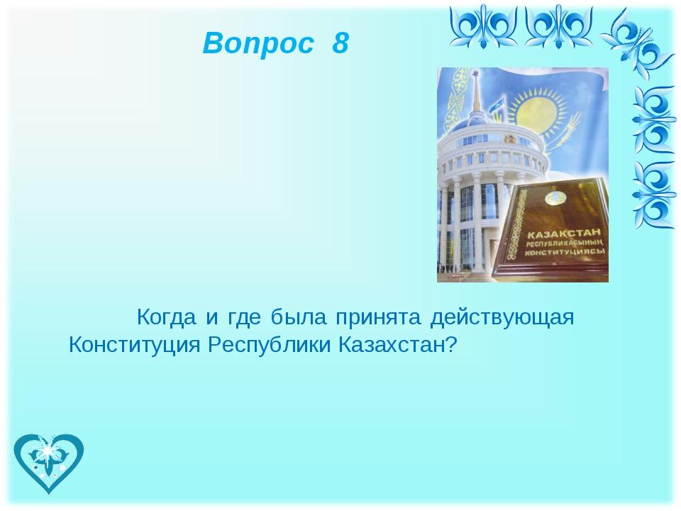 Вопрос 8 Когда и где была принята действующая Конституция Республики Казахст...