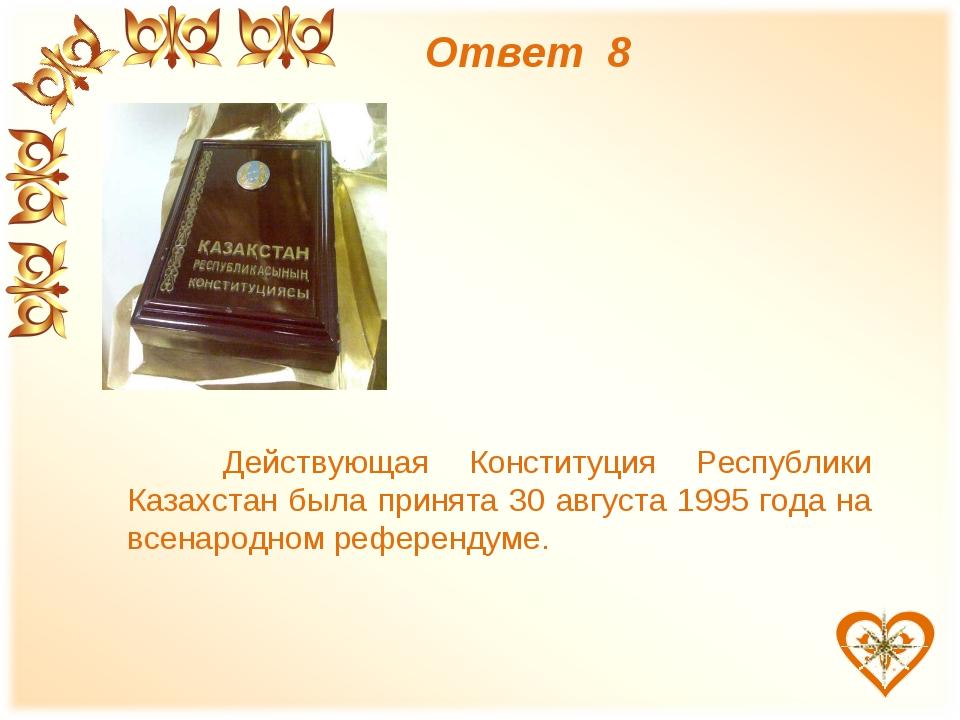 Ответ 8 Действующая Конституция Республики Казахстан была принята 30 августа...