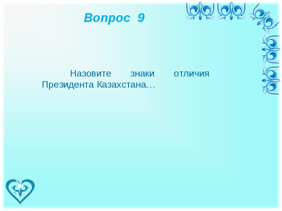 Вопрос 9 Назовите знаки отличия Президента Казахстана…