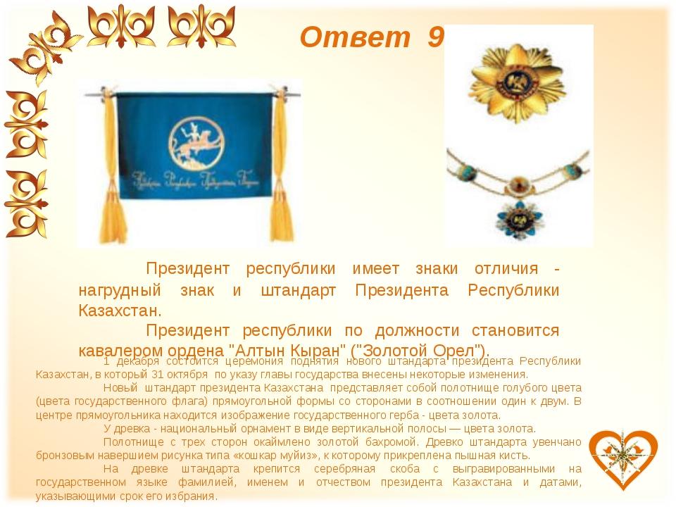 Ответ 9 Президент республики имеет знаки отличия - нагрудный знак и штандарт...