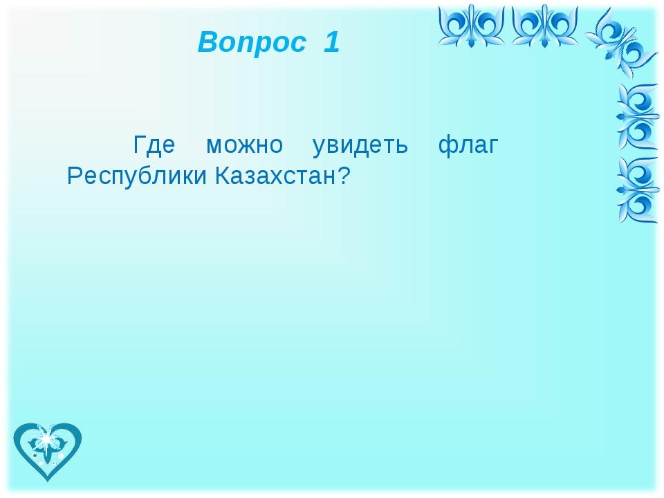 Вопрос 1 Где можно увидеть флаг Республики Казахстан?