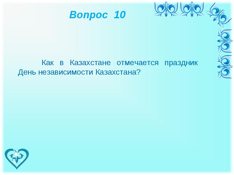 Вопрос 10 Как в Казахстане отмечается праздник День независимости Казахстана?