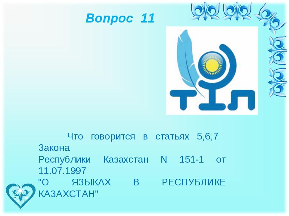 Вопрос 11 Что говорится в статьях 5,6,7 Закона Республики Казахстан N 151-1...