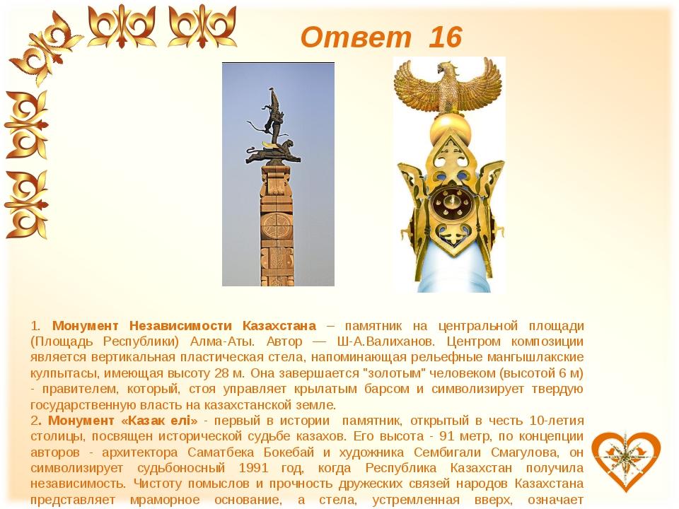 Ответ 16 1. Монумент Независимости Казахстана – памятник на центральной площа...