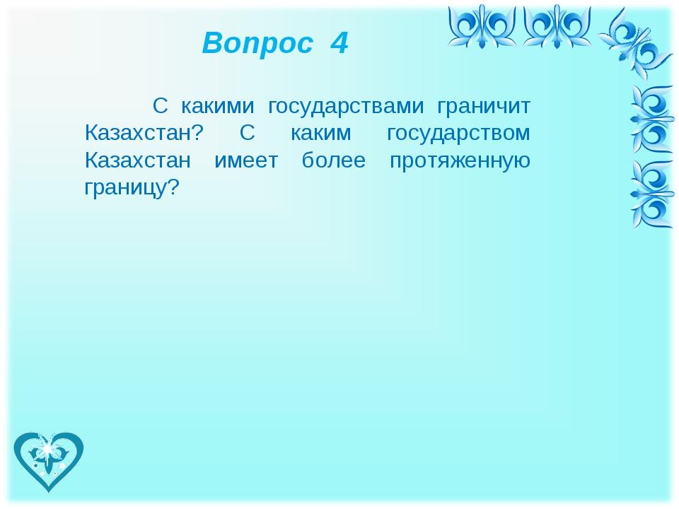 Вопрос 4 С какими государствами граничит Казахстан? С каким государством Каз...