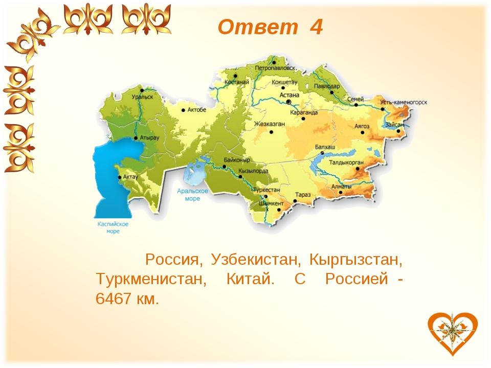 Ответ 4 Россия, Узбекистан, Кыргызстан, Туркменистан, Китай. С Россией - 646...