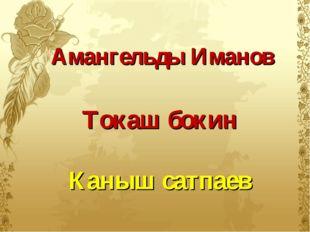 Амангельды Иманов Токаш бокин Каныш сатпаев