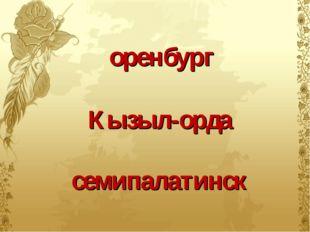 оренбург Кызыл-орда семипалатинск