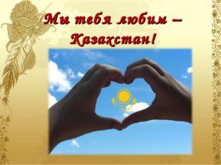 Мы тебя любим – Казахстан!