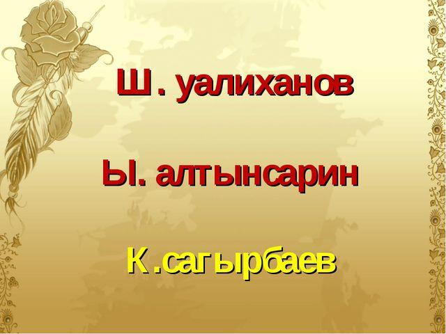 Ш. уалиханов Ы. алтынсарин К.сагырбаев