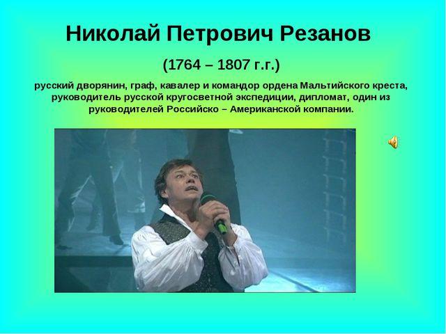 Николай Петрович Резанов (1764 – 1807 г.г.) русский дворянин, граф, кавалер и...