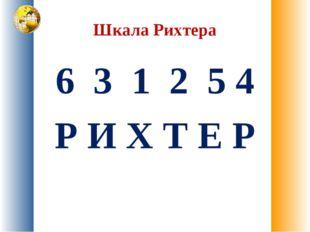 Шкала Рихтера 6 3 1 2 5 4 Р И Х Т Е Р