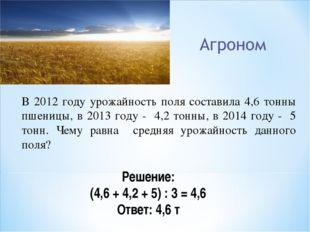 В 2012 году урожайность поля составила 4,6 тонны пшеницы, в 2013 году - 4,2 т
