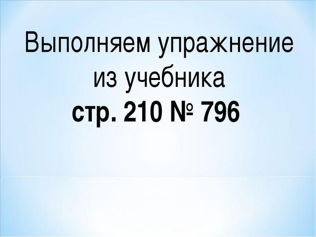 Выполняем упражнение из учебника стр. 210 № 796