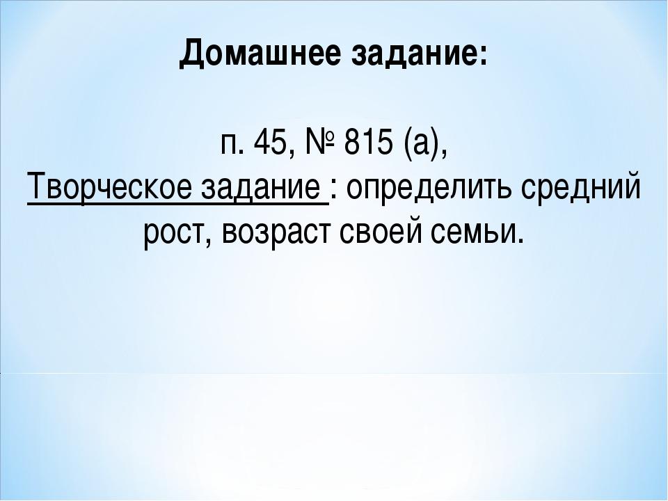 Домашнее задание: п. 45, № 815 (а), Творческое задание : определить средний р...