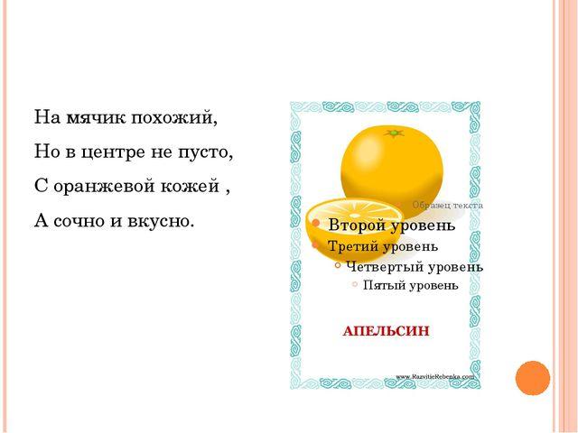На мячик похожий, Но в центре не пусто, С оранжевой кожей , А сочно и вкусно.