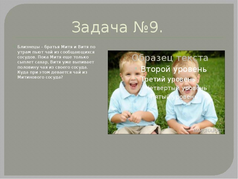 Задача №9. Близнецы – братья Митя и Витя по утрам пьют чай из сообщающихся со...