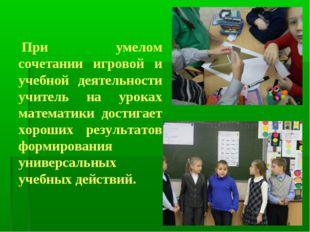 При умелом сочетании игровой и учебной деятельности учитель на уроках математ