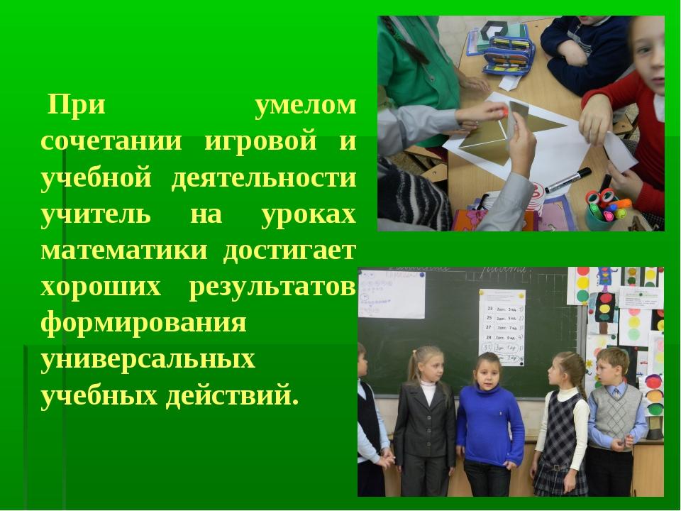 При умелом сочетании игровой и учебной деятельности учитель на уроках математ...