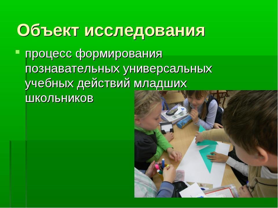 Объект исследования процесс формирования познавательных универсальных учебных...