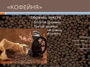 «КОФЕЙНЯ» Презентация Учителя технологии МАОУ «ООШ №2» Клименко Т.Г.