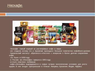 Нескафе. - Нескафе самый первый из растворимых кофе в мире; - его создали пот