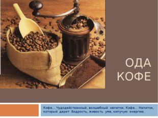 ОДА КОФЕ Кофе… Чудодейственный, волшебный напиток. Кофе… Напиток, который дар