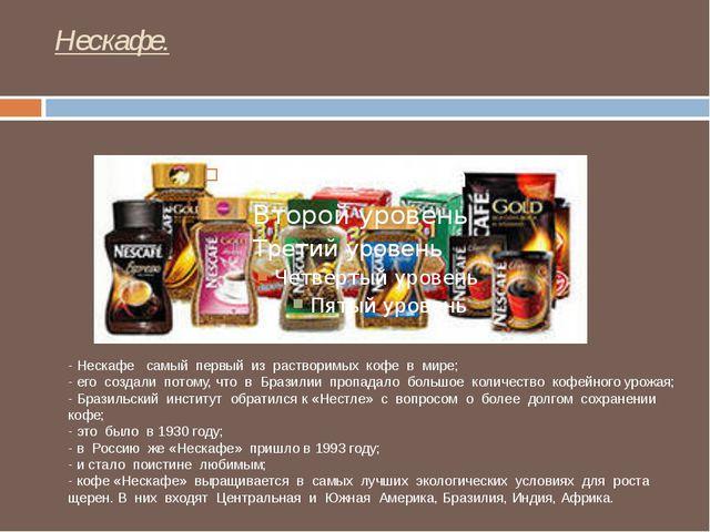 Нескафе. - Нескафе самый первый из растворимых кофе в мире; - его создали пот...